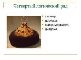 Четвертый логический рядскипетр, держава, шапка Мономаха, диадема