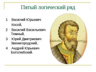 Пятый логический ряд1 Василий Юрьевич Косой, 2 Василий Васильевич Темный, 3 Юрий