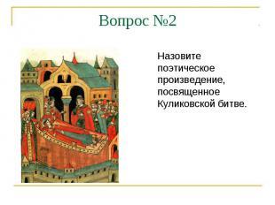 Вопрос №2Назовите поэтическое произведение, посвященное Куликовской битве.