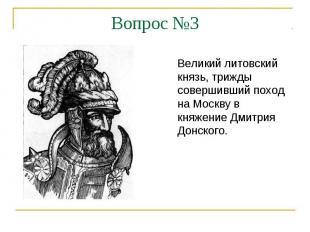 Вопрос №3Великий литовский князь, трижды совершивший поход на Москву в княжение