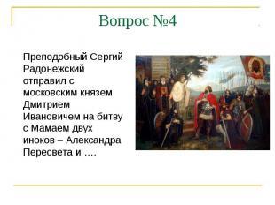 Вопрос №4Преподобный Сергий Радонежский отправил с московским князем Дмитрием Ив