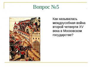 Вопрос №5Как называлась междоусобная война второй четверти XV века в Московском