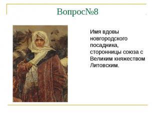 Вопрос№8Имя вдовы новгородского посадника, сторонницы союза с Великим княжеством