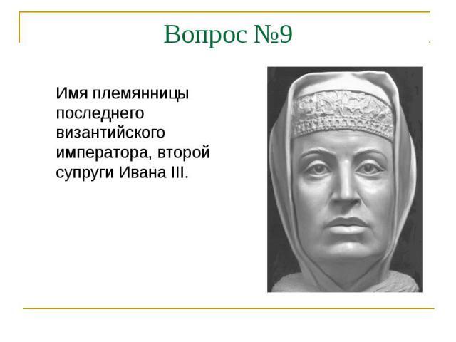 Вопрос №9Имя племянницы последнего византийского императора, второй супруги Ивана III.
