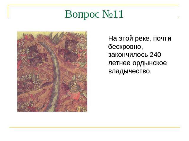 Вопрос №11На этой реке, почти бескровно, закончилось 240 летнее ордынское владычество.