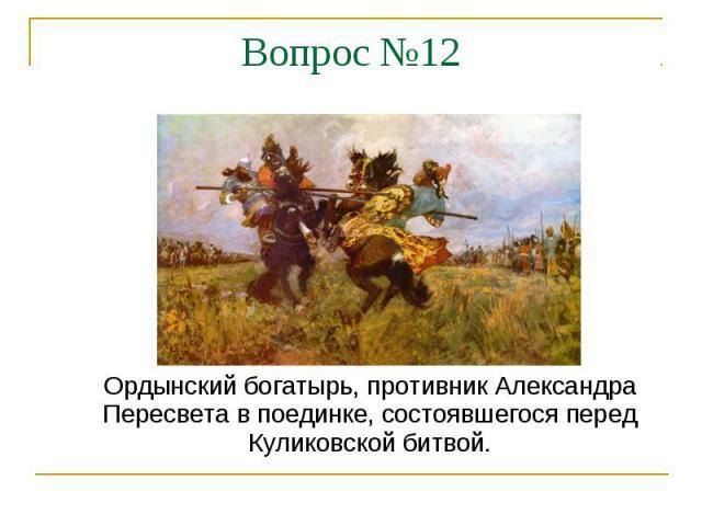 Вопрос №12Ордынский богатырь, противник Александра Пересвета в поединке, состоявшегося перед Куликовской битвой.