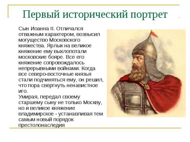 Первый исторический портретСын Иоанна II. Отличался отважным характером, возвысил могущество Московского княжества. Ярлык на великое княжение ему выхлопотали московские бояре. Все его княжение сопровождалось непрерывными войнами. Когда все северо-во…