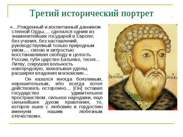 Третий исторический портрет «…Рожденный и воспитанный данником степной Орды,… сделался одним из знаменитейших государей в Европе; без учения, без наставлений, руководствуемый только природным умом,… силою и хитростью восстанавливая свободу и целость…