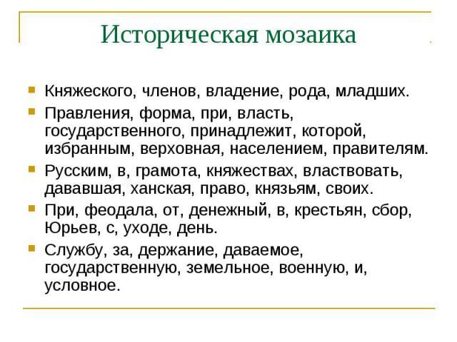 Историческая мозаикаКняжеского, членов, владение, рода, младших.Правления, форма, при, власть, государственного, принадлежит, которой, избранным, верховная, населением, правителям. Русским, в, грамота, княжествах, властвовать, дававшая, ханская, пра…
