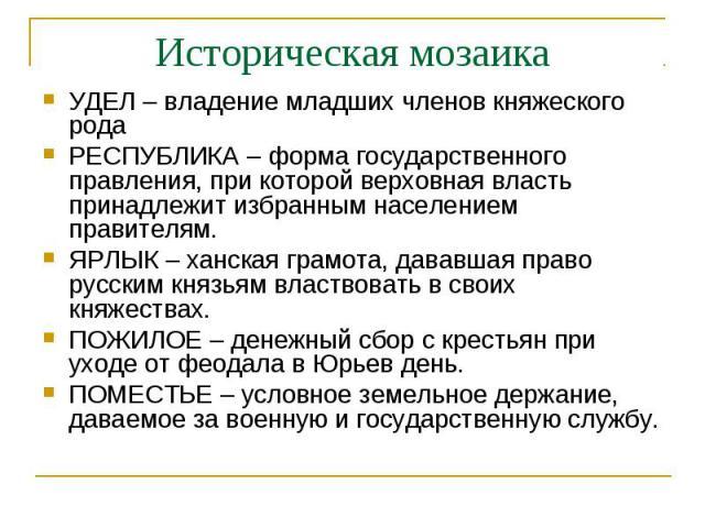 Историческая мозаикаУДЕЛ – владение младших членов княжеского родаРЕСПУБЛИКА – форма государственного правления, при которой верховная власть принадлежит избранным населением правителям.ЯРЛЫК – ханская грамота, дававшая право русским князьям властво…