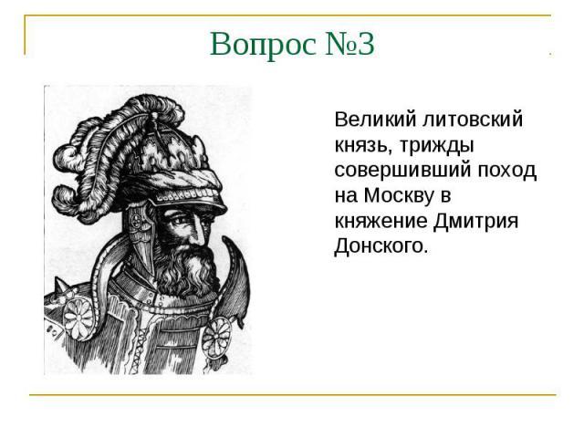 Вопрос №3Великий литовский князь, трижды совершивший поход на Москву в княжение Дмитрия Донского.