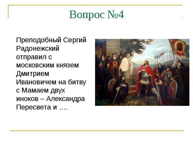 Вопрос №4Преподобный Сергий Радонежский отправил с московским князем Дмитрием Ивановичем на битву с Мамаем двух иноков – Александра Пересвета и ….