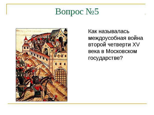 Вопрос №5Как называлась междоусобная война второй четверти XV века в Московском государстве?