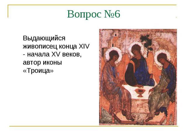 Вопрос №6Выдающийся живописец конца XIV - начала XV веков, автор иконы «Троица»