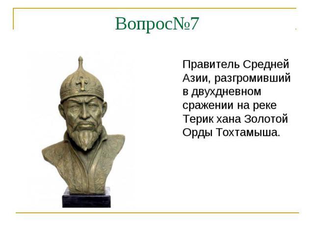 Вопрос№7Правитель Средней Азии, разгромивший в двухдневном сражении на реке Терик хана Золотой Орды Тохтамыша.