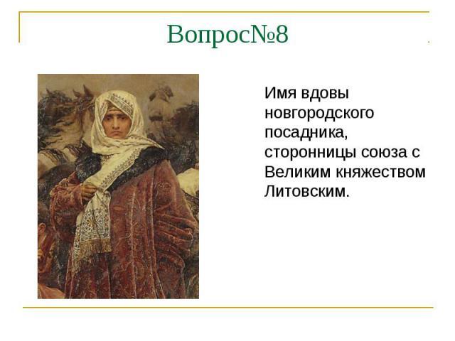 Вопрос№8Имя вдовы новгородского посадника, сторонницы союза с Великим княжеством Литовским.