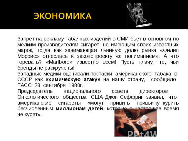экономикаЗапрет на рекламу табачных изделий в СМИ бьет в основном по мелким производителям сигарет, не имеющим своих известных марок, тогда как занимающая львиную долю рынка «Филип Моррис» отнеслась к законопроекту «с пониманием». А что горевать? «M…