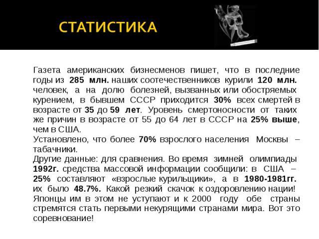 статистикаГазета американских бизнесменов пишет, что в последние годы из 285 млн. наших соотечественников курили 120 млн. человек, а на долю болезней, вызванных или обостряемых курением, в бывшем СССР приходится 30% всех смертей в возрасте от 35 до …