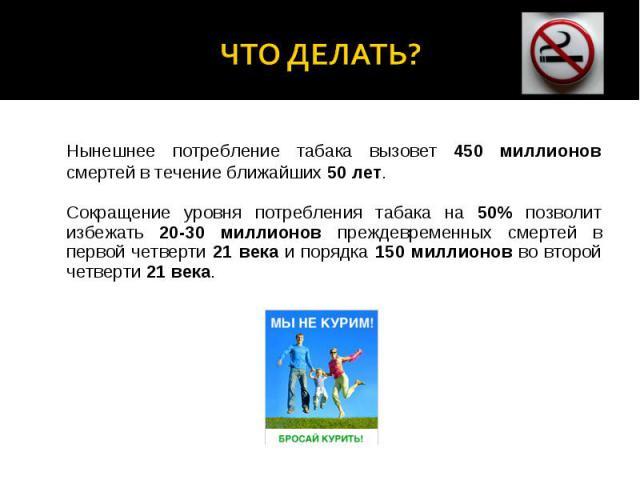 Что делать?Нынешнее потребление табака вызовет 450 миллионов смертей в течение ближайших 50 лет. Сокращение уровня потребления табака на 50% позволит избежать 20-30 миллионов преждевременных смертей в первой четверти 21 века и порядка 150 миллионов …
