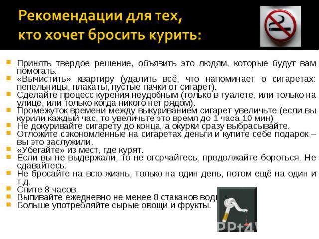 Рекомендации для тех, кто хочет бросить курить: Принять твердое решение, объявить это людям, которые будут вам помогать. «Вычистить» квартиру (удалить всё, что напоминает о сигаретах: пепельницы, плакаты, пустые пачки от сигарет). Сделайте процесс к…