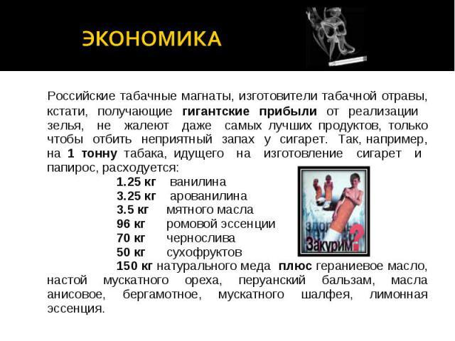 экономика Российские табачные магнаты, изготовители табачной отравы, кстати, получающие гигантские прибыли от реализации зелья, не жалеют даже самых лучших продуктов, только чтобы отбить неприятный запах у сигарет. Так, например, на 1 тонну табака, …
