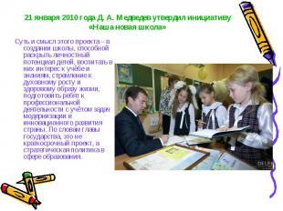 21 января 2010 года Д. А. Медведев утвердил инициативу «Наша новая школа» Суть и