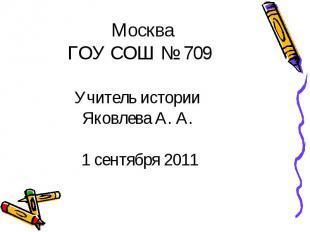 МоскваГОУ СОШ № 709Учитель истории Яковлева А. А. 1 сентября 2011