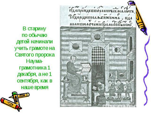 В старинупо обычаюдетей начинали учить грамоте наСвятого пророка Наума-грамотника 1 декабря, а не 1 сентября, как в наше время