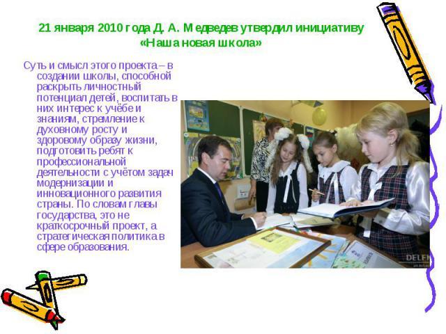 21 января 2010 года Д. А. Медведев утвердил инициативу «Наша новая школа» Суть и смысл этого проекта – в создании школы, способной раскрыть личностный потенциал детей, воспитать в них интерес к учёбе и знаниям, стремление к духовному росту и здорово…