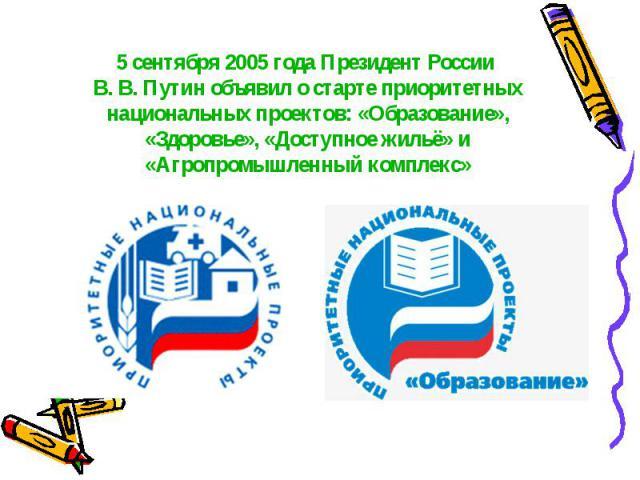 5 сентября 2005 года Президент России В. В. Путин объявил о старте приоритетных национальных проектов: «Образование», «Здоровье», «Доступное жильё» и «Агропромышленный комплекс»