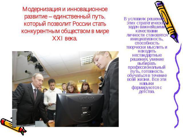 Модернизация и инновационное развитие – единственный путь, который позволит России стать конкурентным обществом в мире XXI века. В условиях решения этих стратегических задач важнейшими качествами личности становятся инициативность, способность творч…