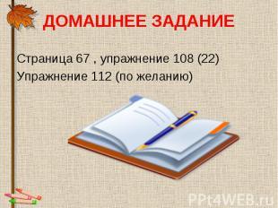 ДОМАШНЕЕ ЗАДАНИЕ Страница 67 , упражнение 108 (22)Упражнение 112 (по желанию)