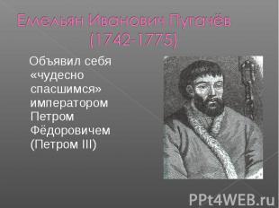 Емельян Иванович Пугачёв (1742-1775) Объявил себя «чудесно спасшимся» императоро