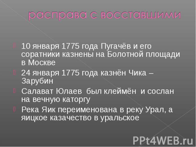 расправа с восставшими10 января 1775 года Пугачёв и его соратники казнены на Болотной площади в Москве24 января 1775 года казнён Чика – ЗарубинСалават Юлаев был клеймён и сослан на вечную каторгуРека Яик переименована в реку Урал, а яицкое казачеств…