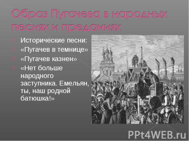 Образ Пугачева в народных песнях и преданияхИсторические песни:«Пугачев в темнице»«Пугачев казнен»«Нет больше народного заступника. Емельян, ты, наш родной батюшка!»