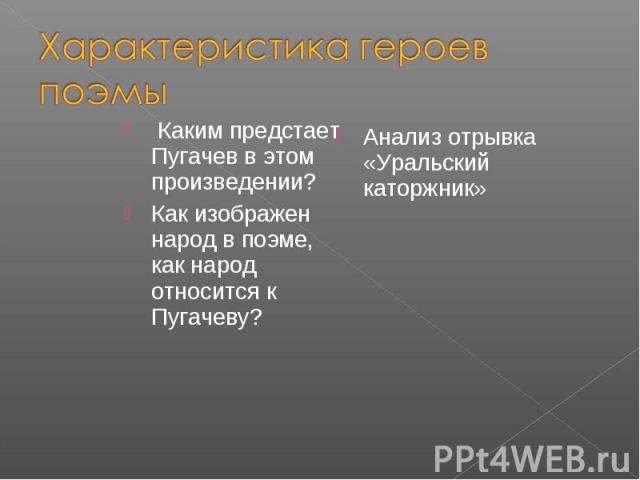 Характеристика героев поэмы Каким предстает Пугачев в этом произведении?Как изображен народ в поэме, как народ относится к Пугачеву? Анализ отрывка «Уральский каторжник»
