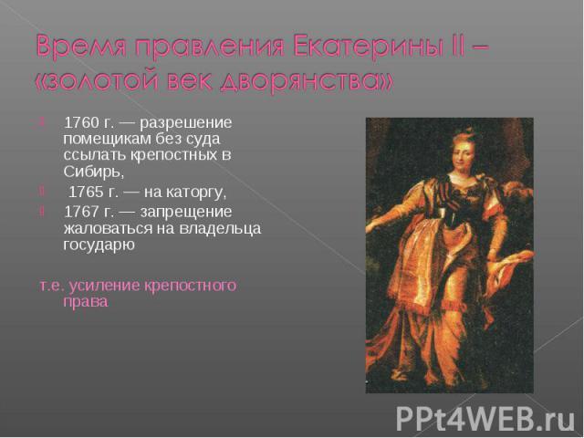 Время правления Екатерины II – «золотой век дворянства»1760 г. — разрешение помещикам без суда ссылать крепостных в Сибирь, 1765 г. — на каторгу, 1767 г. — запрещение жаловаться на владельца государют.е. усиление крепостного права
