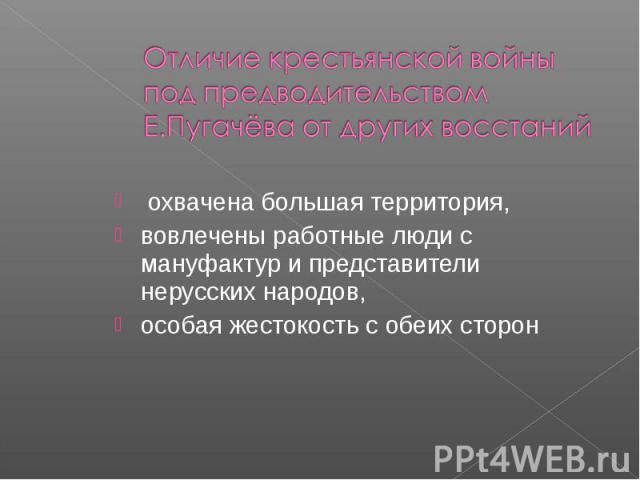 Отличие крестьянской войны под предводительством Е.Пугачёва от других восстаний охвачена большая территория,вовлечены работные люди с мануфактур и представители нерусских народов,особая жестокость с обеих сторон