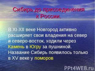 Сибирь до присоединения к России.В XI-XII веке Новгород активно расширяет свои в