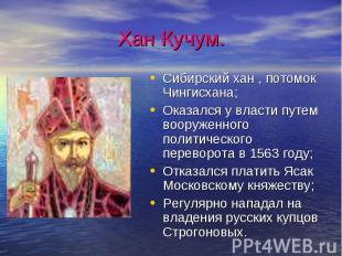 Хан Кучум.Сибирский хан , потомок Чингисхана;Оказался у власти путем вооруженног