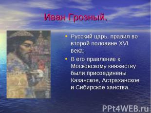 Иван Грозный.Русский царь, правил во второй половине XVI века;В его правление к