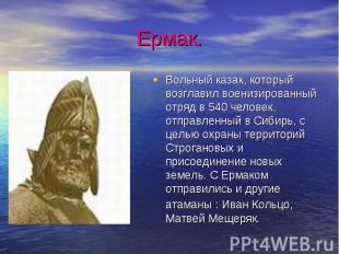 Ермак.Вольный казак, который возглавил военизированный отряд в 540 человек, отпр