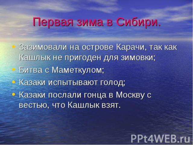 Первая зима в Сибири.Зазимовали на острове Карачи, так как Кашлык не пригоден для зимовки;Битва с Маметкулом;Казаки испытывают голод;Казаки послали гонца в Москву с вестью, что Кашлык взят.