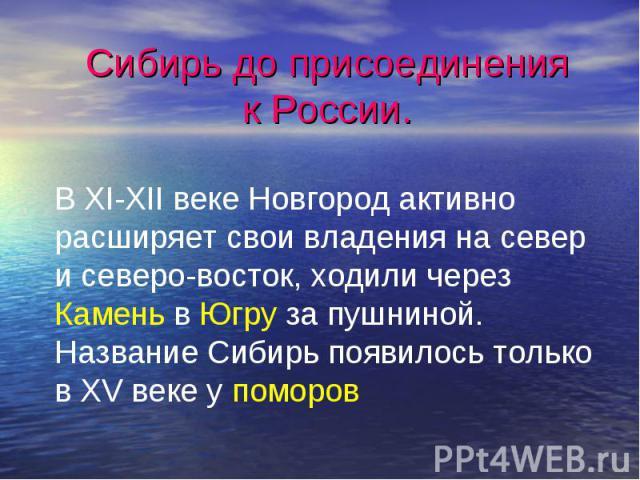 Сибирь до присоединения к России.В XI-XII веке Новгород активно расширяет свои владения на север и северо-восток, ходили через Камень в Югру за пушниной. Название Сибирь появилось только в XV веке у поморов