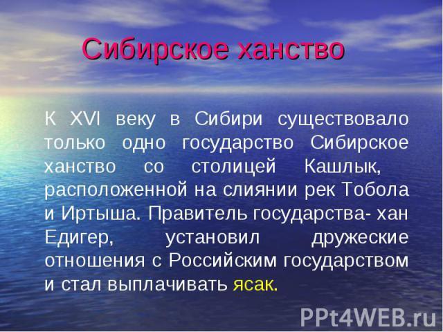Сибирское ханствоК XVI веку в Сибири существовало только одно государство Сибирское ханство со столицей Кашлык, расположенной на слиянии рек Тобола и Иртыша. Правитель государства- хан Едигер, установил дружеские отношения с Российским государством …