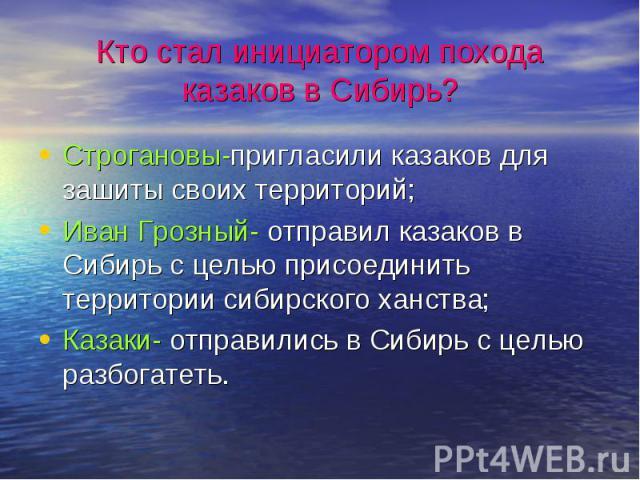 Кто стал инициатором похода казаков в Сибирь?Строгановы-пригласили казаков для зашиты своих территорий;Иван Грозный- отправил казаков в Сибирь с целью присоединить территории сибирского ханства;Казаки- отправились в Сибирь с целью разбогатеть.