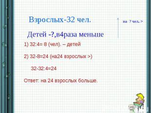 Взрослых-32 чел.Детей -?,в4раза меньше1) 32:4= 8 (чел). – детей2) 32-8=24 (на24