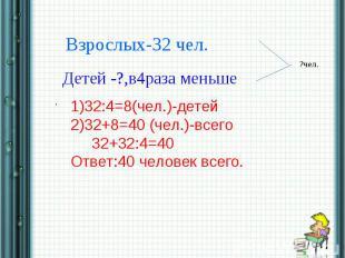 Взрослых-32 чел.Детей -?,в4раза меньше1)32:4=8(чел.)-детей2)32+8=40 (чел.)-всего