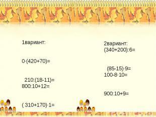 1вариант: 0∙(420+70)= 210:(18-11)=800:10+12= ( 310+170)∙1=