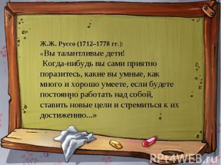 Ж.Ж. Руссо (1712–1778 гг.): «Вы талантливые дети! Когда-нибудь вы сами приятно п